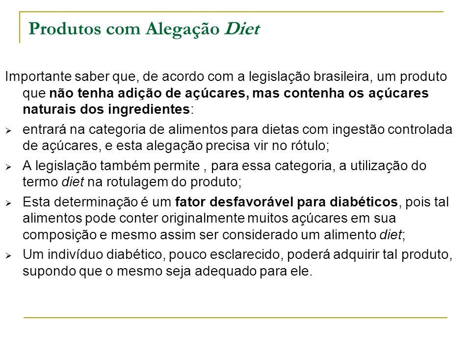 Produtos com Alegação Diet Importante saber que, de acordo com a legislação brasileira, um produto que não tenha adição de açúcares, mas contenha os açúcares naturais dos ingredientes: entrará na categoria de alimentos para dietas com ingestão controlada de açúcares, e esta alegação precisa vir no rótulo; A legislação também permite, para essa categoria, a utilização do termo diet na rotulagem do produto; Esta determinação é um fator desfavorável para diabéticos, pois tal alimentos pode conter originalmente muitos açúcares em sua composição e mesmo assim ser considerado um alimento diet; Um indivíduo diabético, pouco esclarecido, poderá adquirir tal produto, supondo que o mesmo seja adequado para ele.