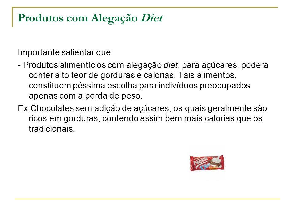 Produtos com Alegação Diet Importante salientar que: - Produtos alimentícios com alegação diet, para açúcares, poderá conter alto teor de gorduras e c