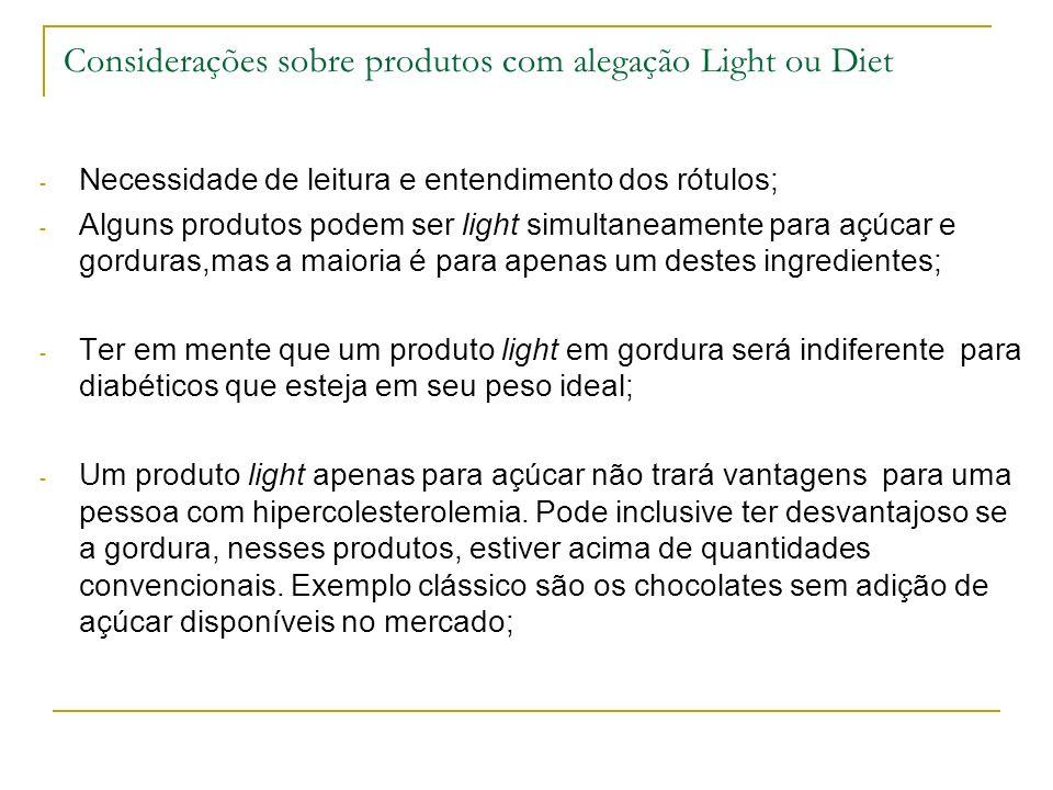 Considerações sobre produtos com alegação Light ou Diet - Necessidade de leitura e entendimento dos rótulos; - Alguns produtos podem ser light simultaneamente para açúcar e gorduras,mas a maioria é para apenas um destes ingredientes; - Ter em mente que um produto light em gordura será indiferente para diabéticos que esteja em seu peso ideal; - Um produto light apenas para açúcar não trará vantagens para uma pessoa com hipercolesterolemia.