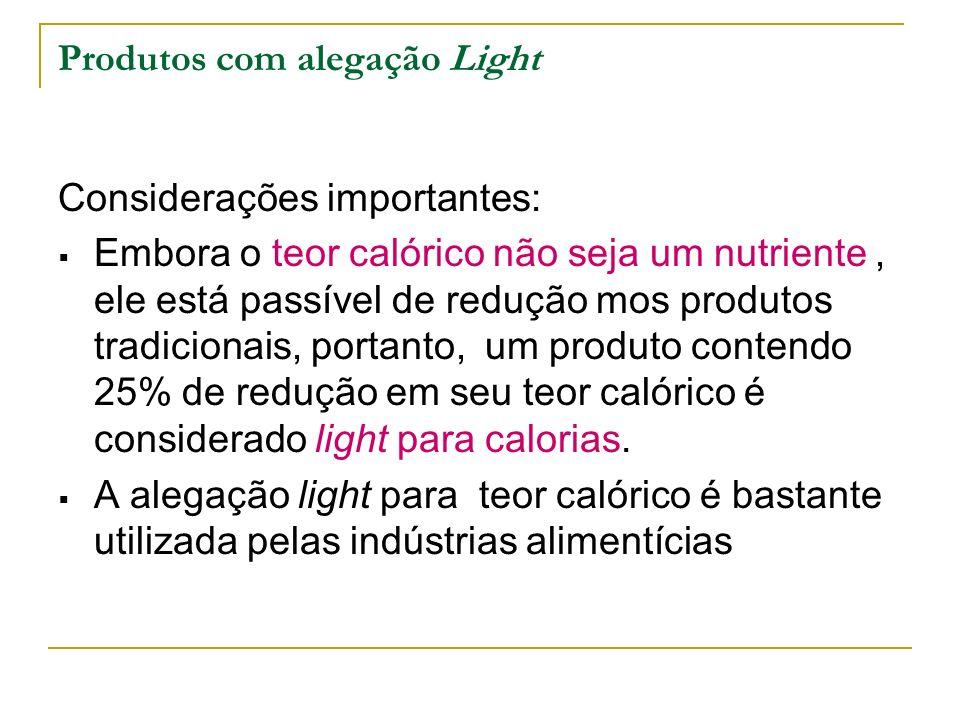 Produtos com alegação Light Considerações importantes: Embora o teor calórico não seja um nutriente, ele está passível de redução mos produtos tradicionais, portanto, um produto contendo 25% de redução em seu teor calórico é considerado light para calorias.