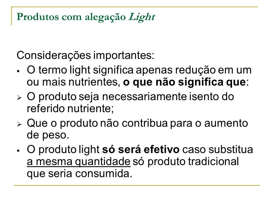 Produtos com alegação Light Considerações importantes: O termo light significa apenas redução em um ou mais nutrientes, o que não significa que: O produto seja necessariamente isento do referido nutriente; Que o produto não contribua para o aumento de peso.