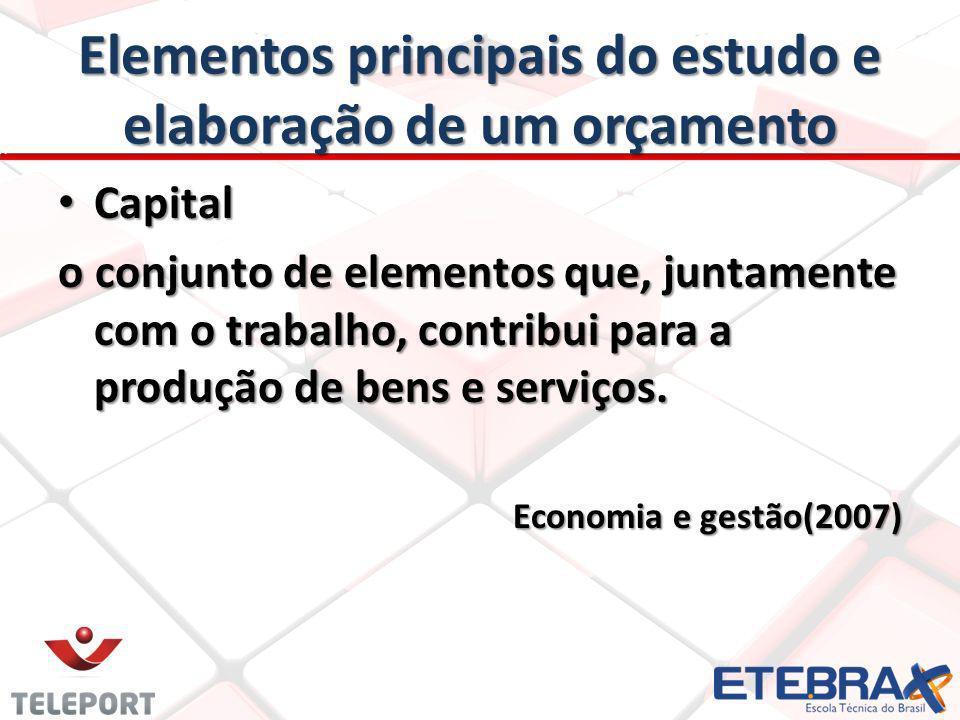 Elementos principais do estudo e elaboração de um orçamento Capital Capital o conjunto de elementos que, juntamente com o trabalho, contribui para a produção de bens e serviços.
