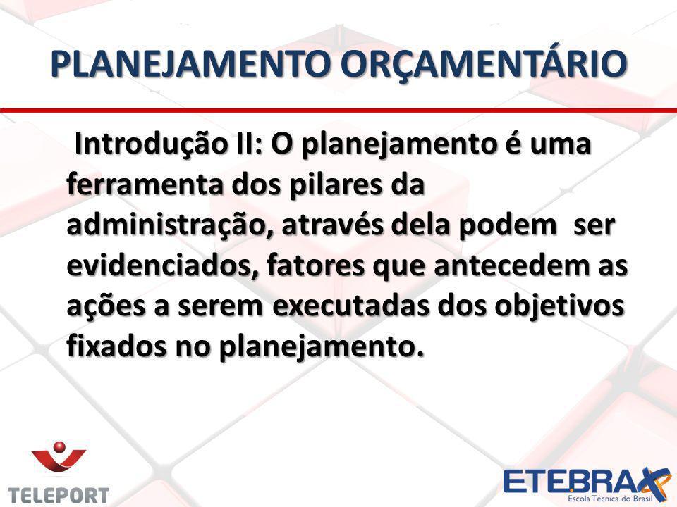 PLANEJAMENTO ORÇAMENTÁRIO Introdução II: O planejamento é uma ferramenta dos pilares da administração, através dela podem ser evidenciados, fatores que antecedem as ações a serem executadas dos objetivos fixados no planejamento.
