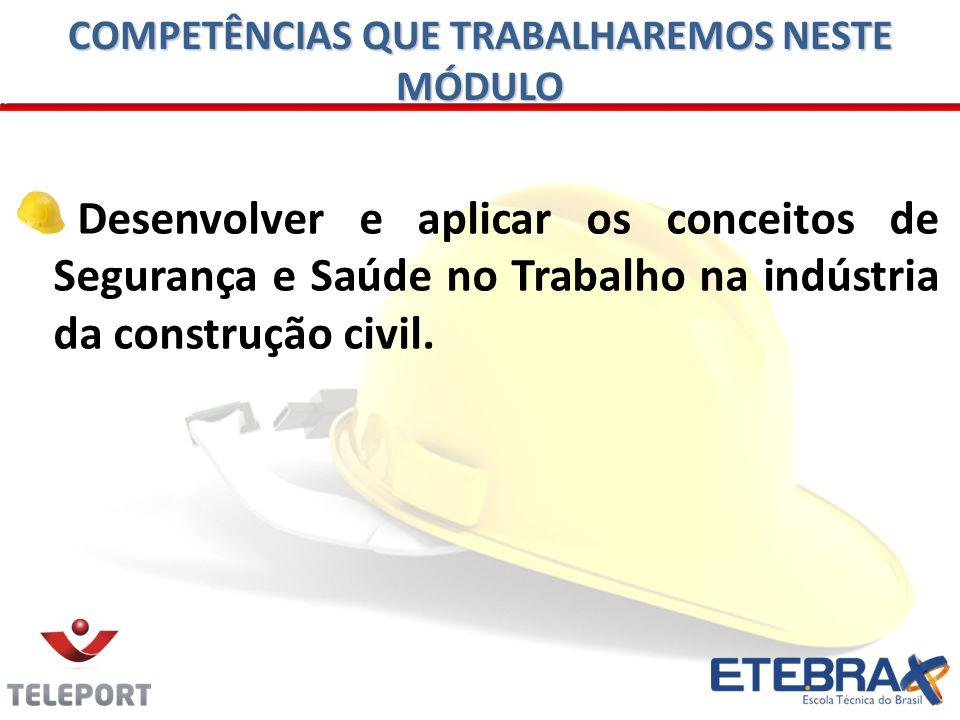 Desenvolver e aplicar os conceitos de Segurança e Saúde no Trabalho na indústria da construção civil. COMPETÊNCIAS QUE TRABALHAREMOS NESTE MÓDULO
