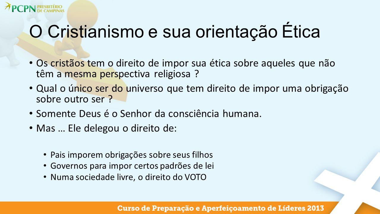 O Cristianismo e sua orientação Ética Os cristãos tem o direito de impor sua ética sobre aqueles que não têm a mesma perspectiva religiosa ? Qual o ún