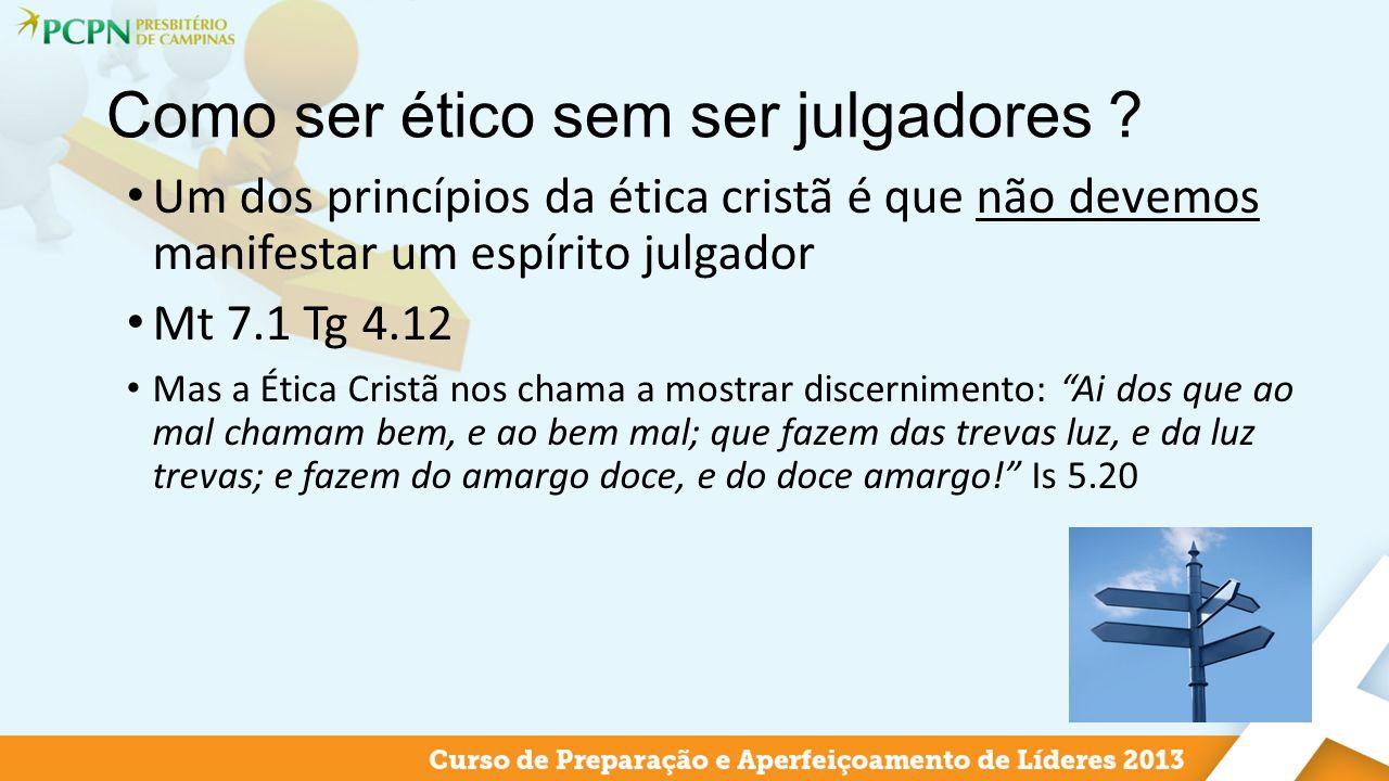 Como ser ético sem ser julgadores ? Um dos princípios da ética cristã é que não devemos manifestar um espírito julgador Mt 7.1 Tg 4.12 Mas a Ética Cri