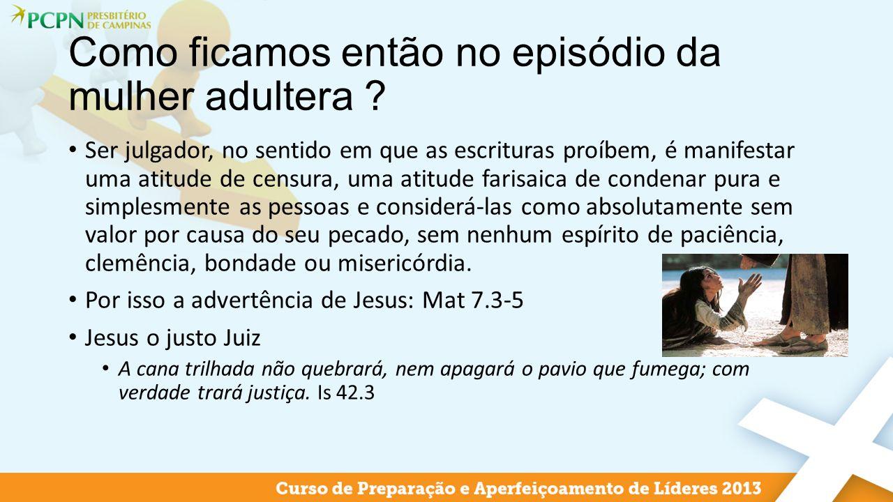 Como ficamos então no episódio da mulher adultera ? Ser julgador, no sentido em que as escrituras proíbem, é manifestar uma atitude de censura, uma at