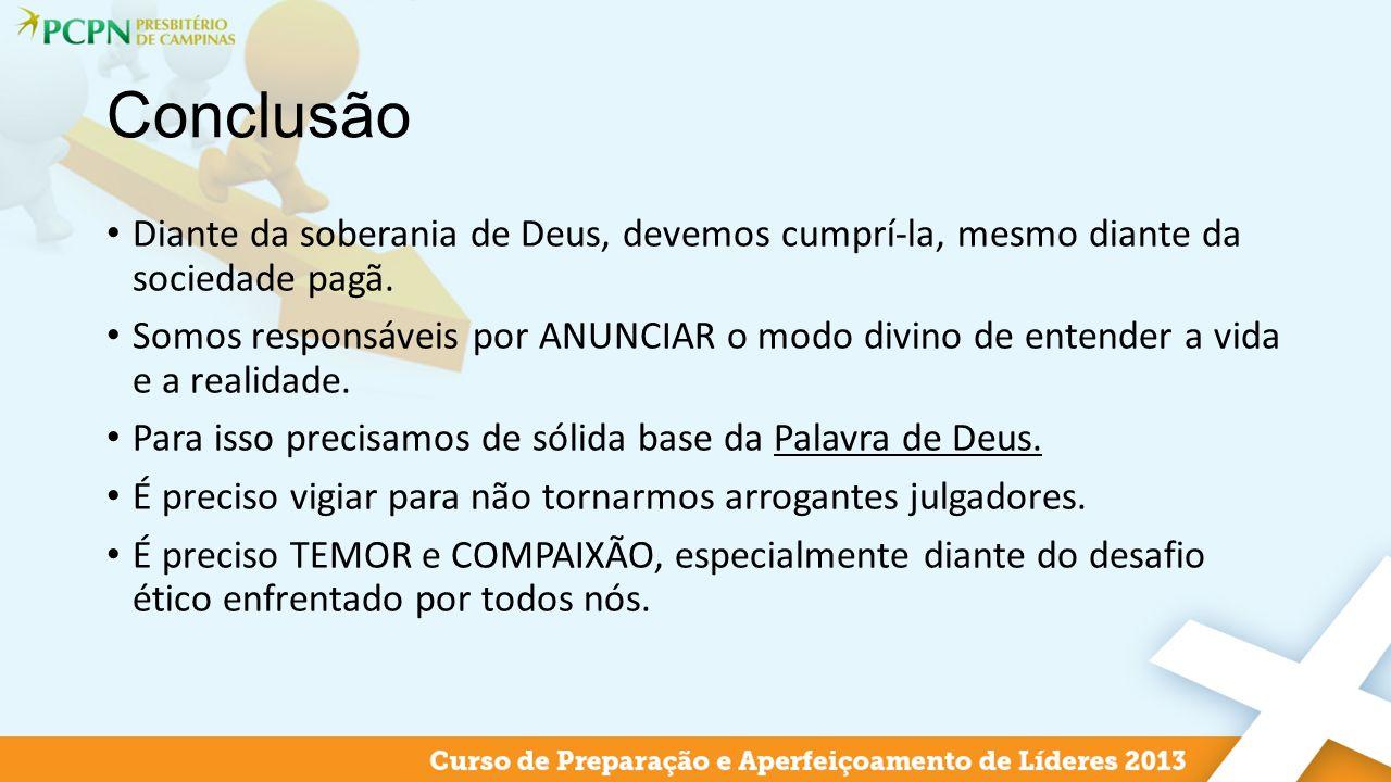 Conclusão Diante da soberania de Deus, devemos cumprí-la, mesmo diante da sociedade pagã. Somos responsáveis por ANUNCIAR o modo divino de entender a