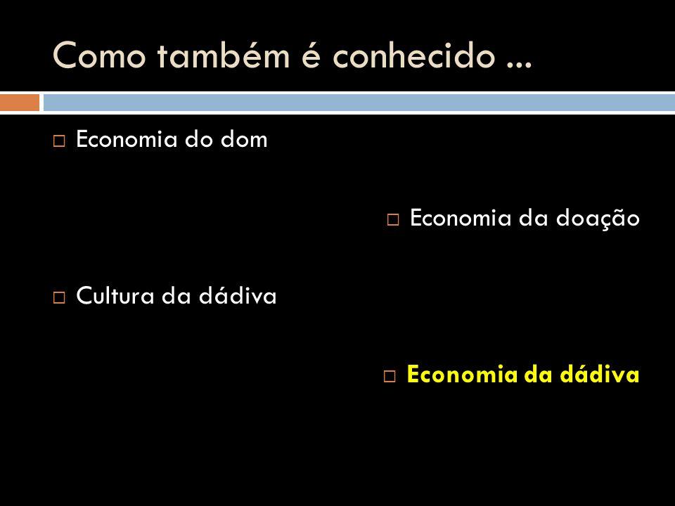 Como também é conhecido... Economia do dom Economia da doação Cultura da dádiva Economia da dádiva Economia da dádiva