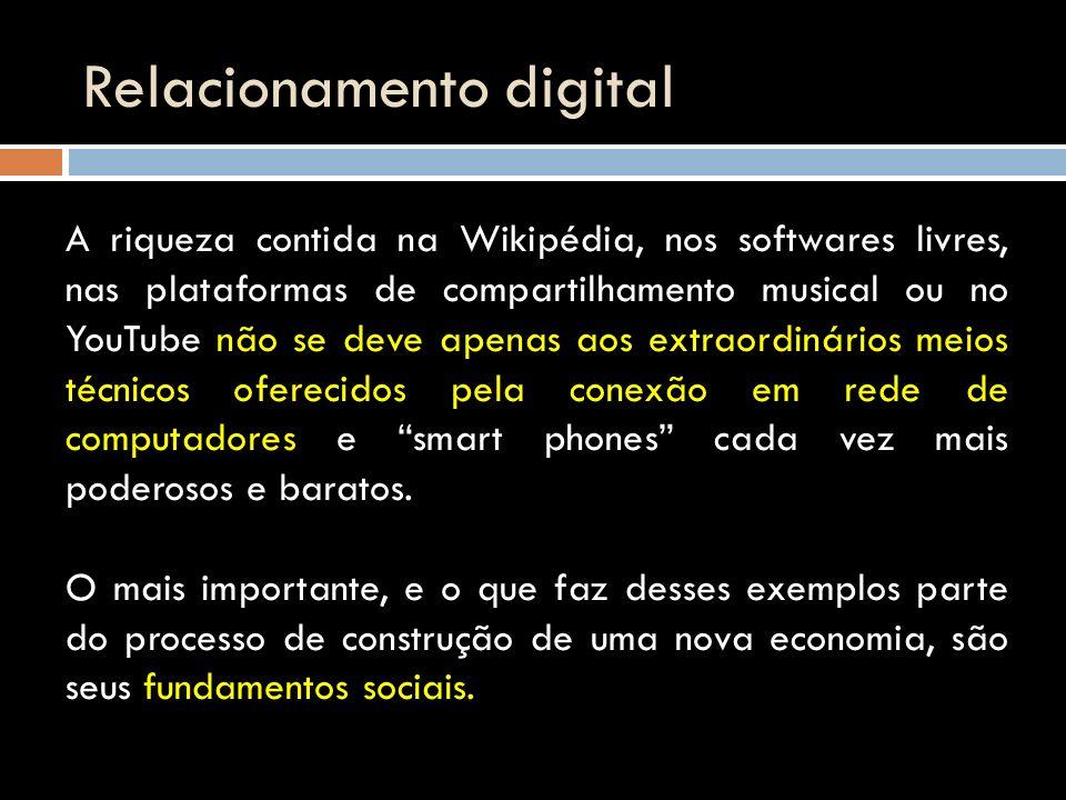 Relacionamento digital A riqueza contida na Wikipédia, nos softwares livres, nas plataformas de compartilhamento musical ou no YouTube não se deve ape