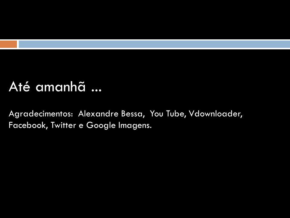 Até amanhã... Agradecimentos: Alexandre Bessa, You Tube, Vdownloader, Facebook, Twitter e Google Imagens.
