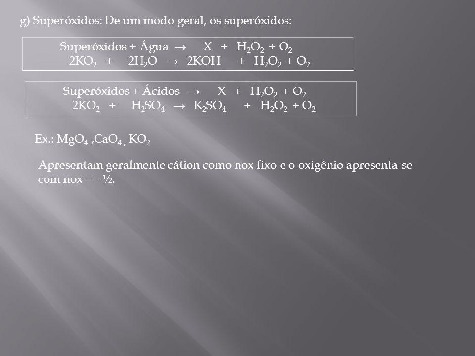 g) Superóxidos: De um modo geral, os superóxidos: Superóxidos + Ácidos X + H 2 O 2 + O 2 2KO 2 + H 2 SO 4 K 2 SO 4 + H 2 O 2 + O 2 Superóxidos + Água
