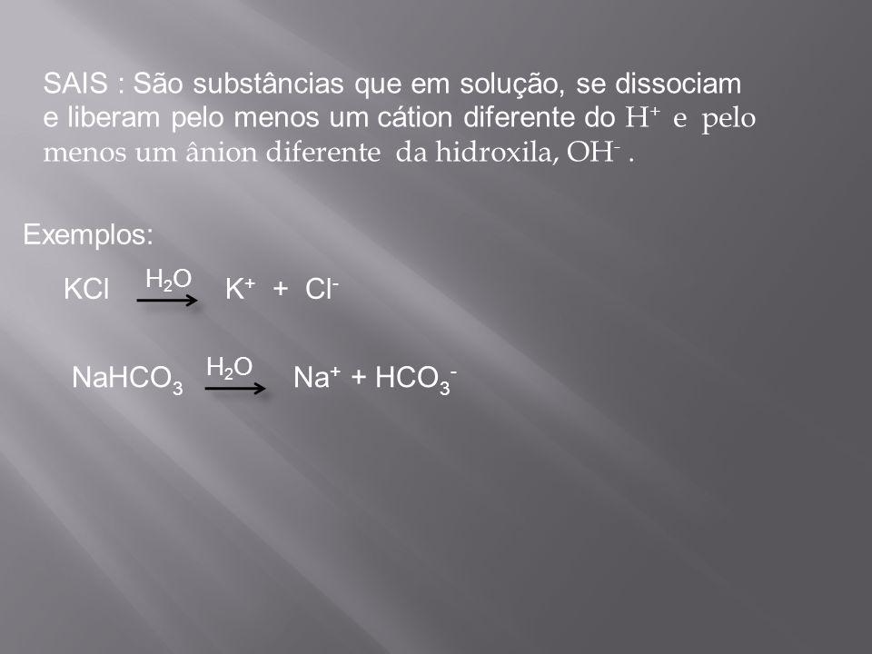 SAIS : São substâncias que em solução, se dissociam e liberam pelo menos um cátion diferente do H + e pelo menos um ânion diferente da hidroxila, OH -