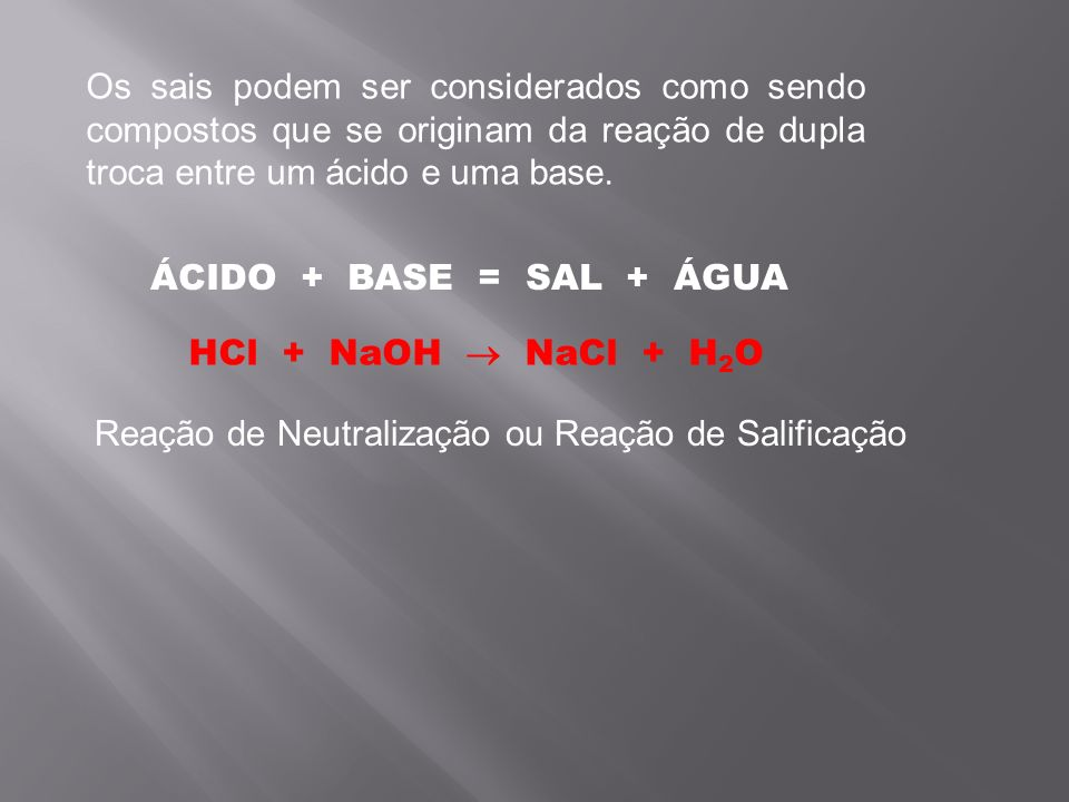Os sais podem ser considerados como sendo compostos que se originam da reação de dupla troca entre um ácido e uma base. ÁCIDO + BASE = SAL + ÁGUA HCl
