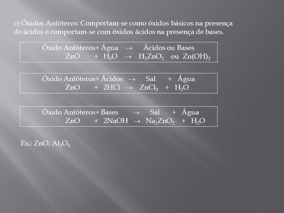 c) Óxidos Anfóteros: Comportam-se como óxidos básicos na presença de ácidos e comportam-se com óxidos ácidos na presença de bases. Óxido Anfóteros+ Ág