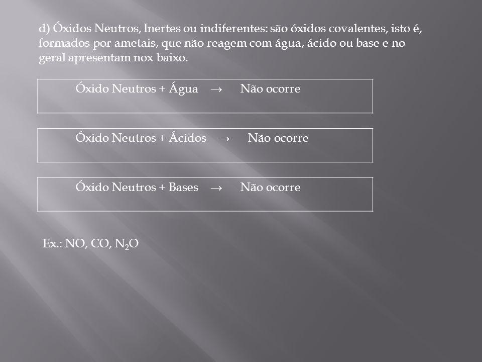 d) Óxidos Neutros, Inertes ou indiferentes: são óxidos covalentes, isto é, formados por ametais, que não reagem com água, ácido ou base e no geral apr