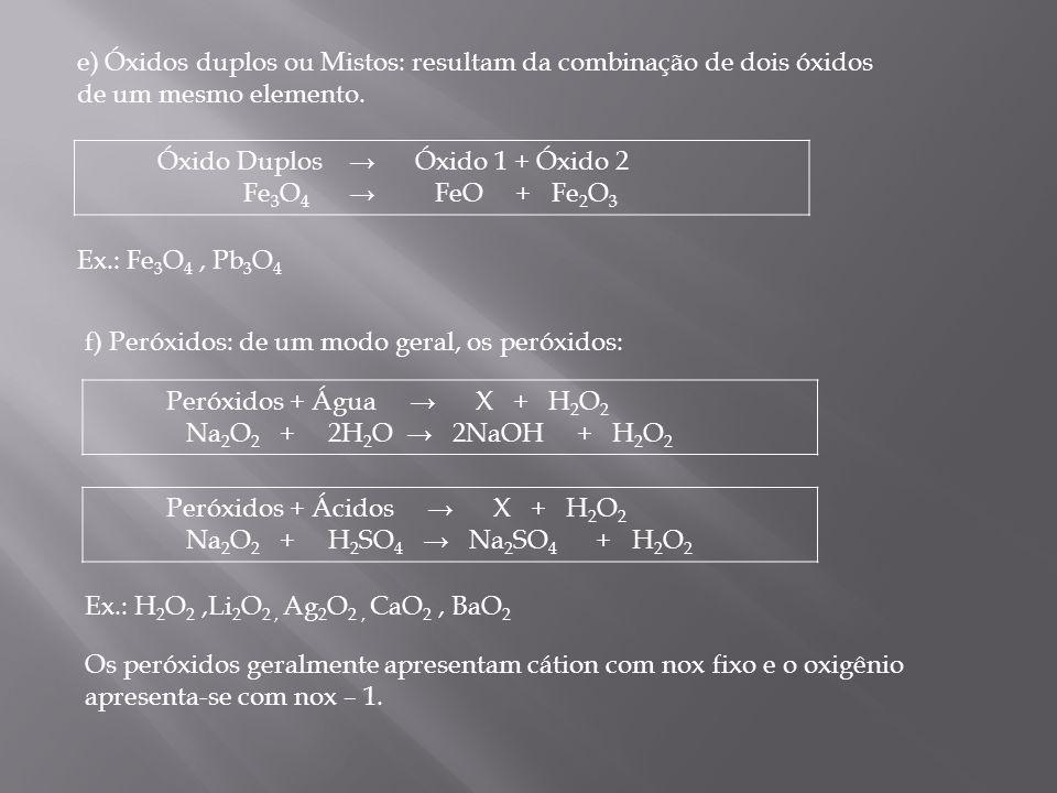 e) Óxidos duplos ou Mistos: resultam da combinação de dois óxidos de um mesmo elemento. Óxido Duplos Óxido 1 + Óxido 2 Fe 3 O 4 FeO + Fe 2 O 3 Peróxid