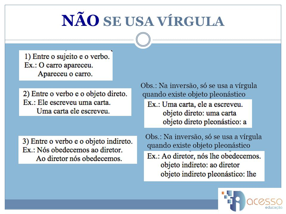 NÃO SE USA VÍRGULA Obs.: Na inversão, só se usa a vírgula quando existe objeto pleonástico Obs.: Na inversão, só se usa a vírgula quando existe objeto pleonástico