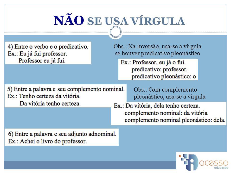 Obs.: Na inversão, usa-se a vírgula se houver predicativo pleonástico Obs.: Com complemento pleonástico, usa-se a vírgula NÃO SE USA VÍRGULA