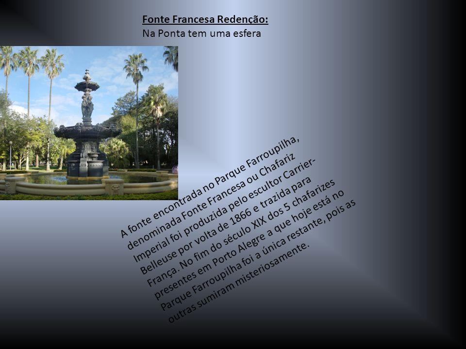 Fonte Francesa Redenção: Na Ponta tem uma esfera A fonte encontrada no Parque Farroupilha, denominada Fonte Francesa ou Chafariz Imperial foi produzid