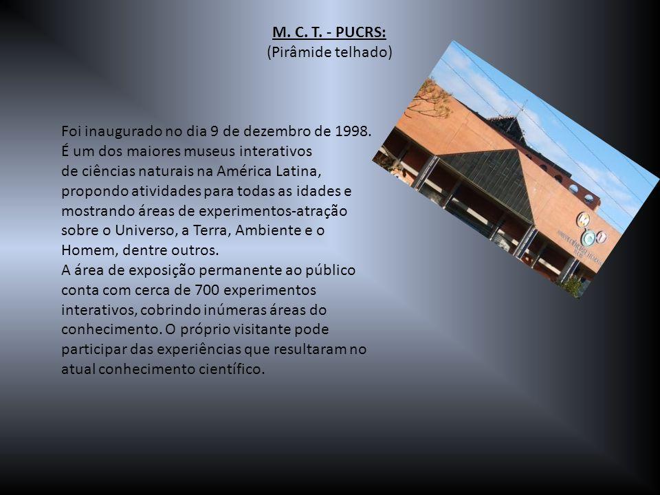 M. C. T. - PUCRS: (Pirâmide telhado) Foi inaugurado no dia 9 de dezembro de 1998. É um dos maiores museus interativos de ciências naturais na América