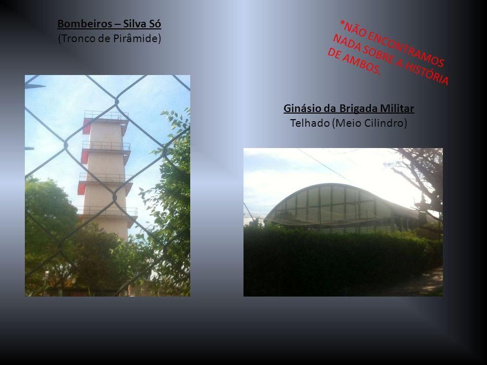 Bombeiros – Silva Só (Tronco de Pirâmide) Ginásio da Brigada Militar Telhado (Meio Cilindro) *NÃO ENCONTRAMOS NADA SOBRE A HISTÓRIA DE AMBOS.