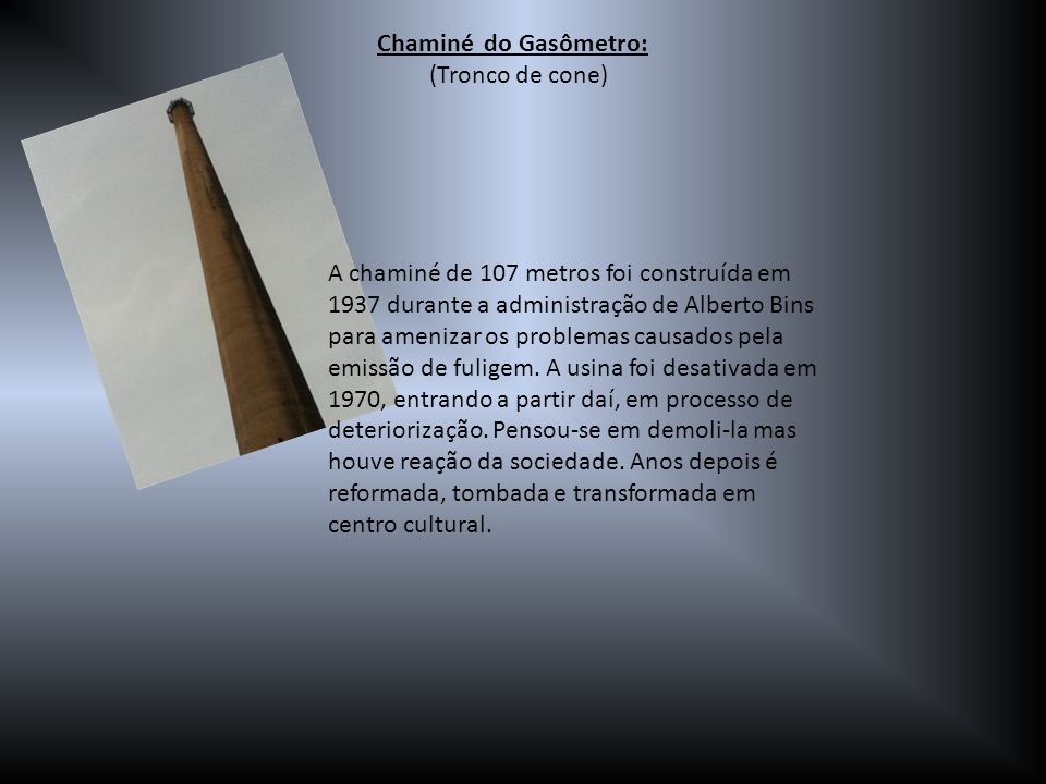 Chaminé do Gasômetro: (Tronco de cone) A chaminé de 107 metros foi construída em 1937 durante a administração de Alberto Bins para amenizar os problem
