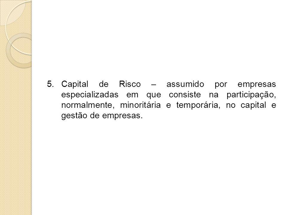 5.Capital de Risco – assumido por empresas especializadas em que consiste na participação, normalmente, minoritária e temporária, no capital e gestão