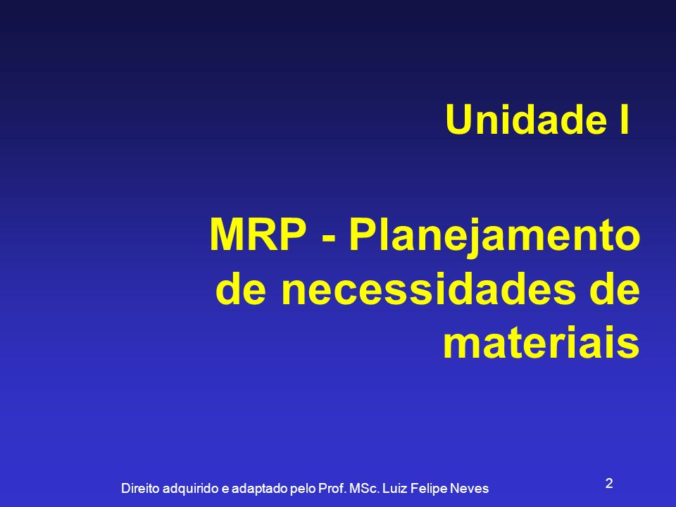 Direito adquirido e adaptado pelo Prof. MSc. Luiz Felipe Neves 2 MRP - Planejamento de necessidades de materiais Unidade I