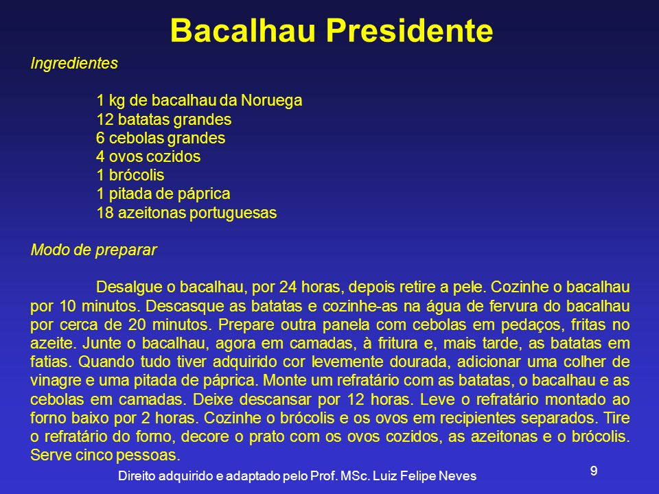Direito adquirido e adaptado pelo Prof. MSc. Luiz Felipe Neves 9 Bacalhau Presidente Ingredientes 1 kg de bacalhau da Noruega 12 batatas grandes 6 ceb