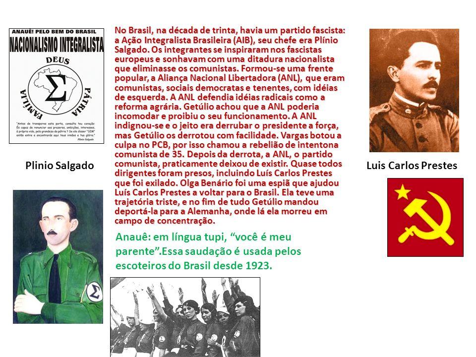 No Brasil, na década de trinta, havia um partido fascista: a Ação Integralista Brasileira (AIB), seu chefe era Plínio Salgado.
