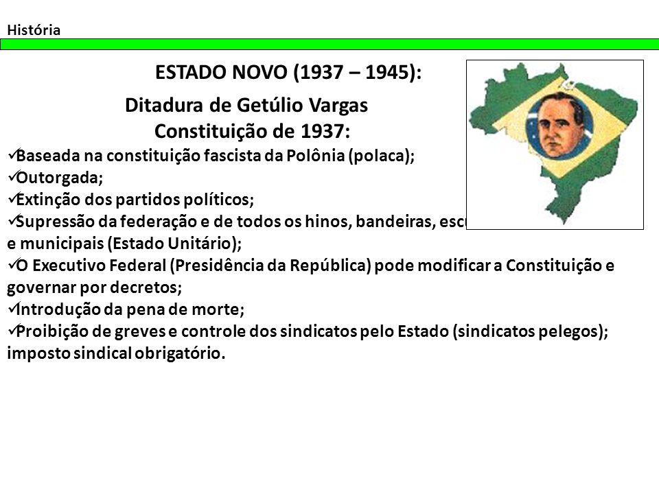 História ESTADO NOVO (1937 – 1945): Ditadura de Getúlio Vargas Constituição de 1937: Baseada na constituição fascista da Polônia (polaca); Outorgada;