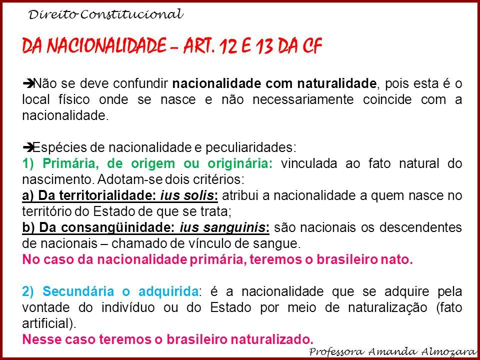 Direito Constitucional Professora Amanda Almozara 2 São BRASILEIROS: I - NATOS: a) os nascidos na República Federativa do Brasil, ainda que de pais estrangeiros, desde que estes não estejam a serviço de seu país; b) os nascidos no estrangeiro, de pai brasileiro ou mãe brasileira, desde que qualquer deles esteja a serviço da República Federativa do Brasil; c) os nascidos no estrangeiro de pai brasileiro ou de mãe brasileira, desde que sejam registrados em repartição brasileira competente ou venham a residir na República Federativa do Brasil e optem, em qualquer tempo, depois de atingida a maioridade, pela nacionalidade brasileira; (Redação dada pela Emenda Constitucional nº 54, de 2007)(Redação dada pela Emenda Constitucional nº 54, de 2007)