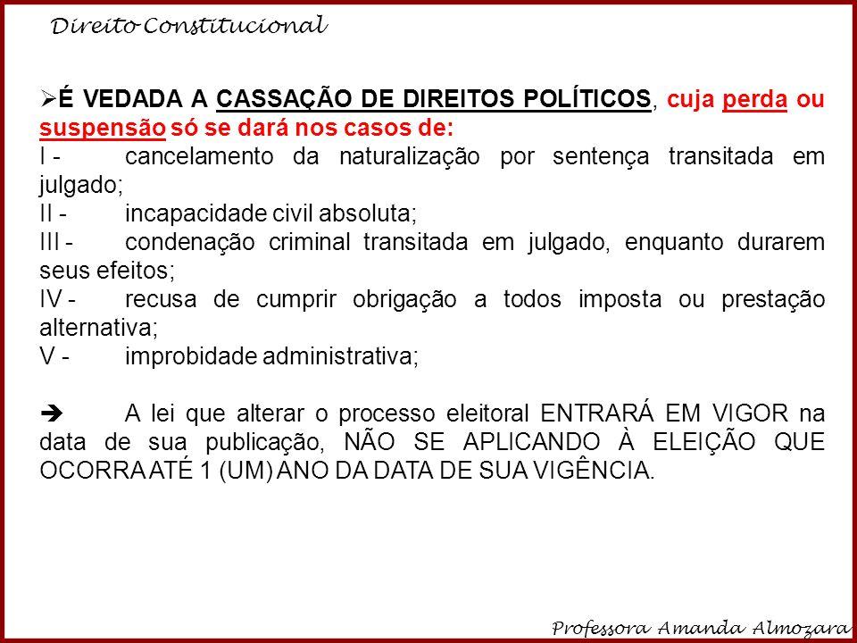 Direito Constitucional Professora Amanda Almozara 12 É VEDADA A CASSAÇÃO DE DIREITOS POLÍTICOS, cuja perda ou suspensão só se dará nos casos de: I - c