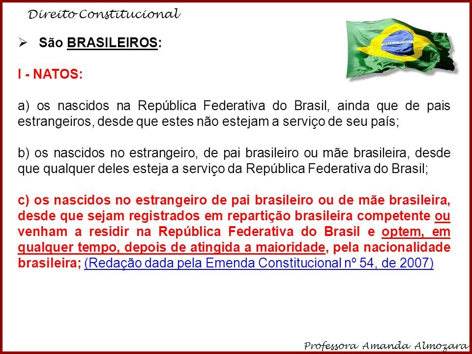 Direito Constitucional Professora Amanda Almozara 2 São BRASILEIROS: I - NATOS: a) os nascidos na República Federativa do Brasil, ainda que de pais es