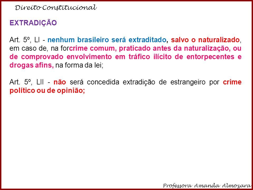 Direito Constitucional Professora Amanda Almozara 6 EXTRADIÇÃO Art. 5º, LI - nenhum brasileiro será extraditado, salvo o naturalizado, em caso de, na