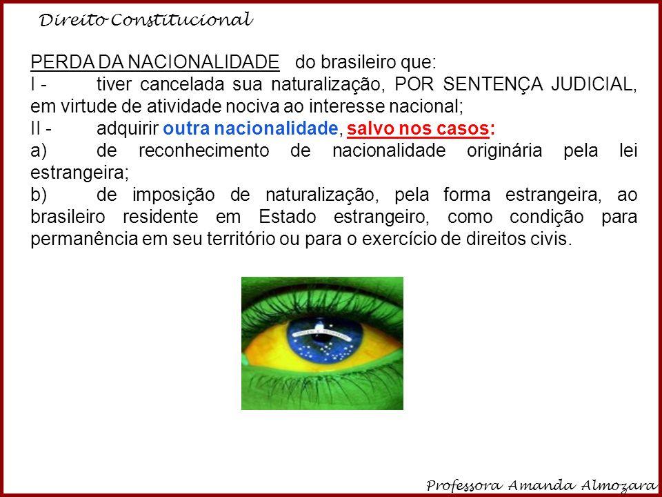 Direito Constitucional Professora Amanda Almozara 8 PERDA DA NACIONALIDADE do brasileiro que: I -tiver cancelada sua naturalização, POR SENTENÇA JUDIC