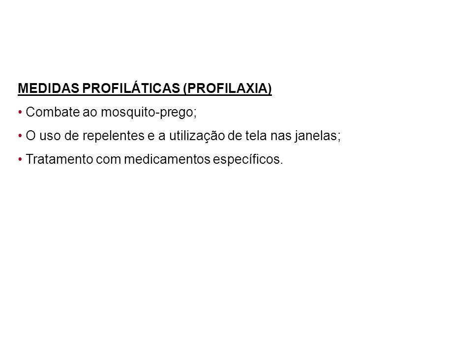MEDIDAS PROFILÁTICAS (PROFILAXIA) Combate ao mosquito-prego; O uso de repelentes e a utilização de tela nas janelas; Tratamento com medicamentos espec