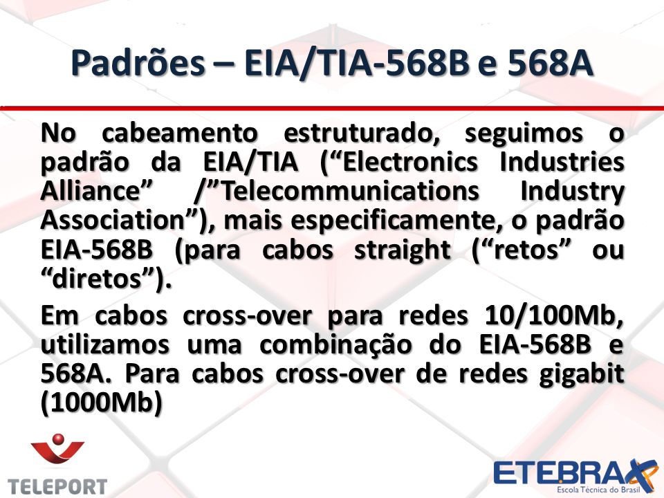 Padrões – EIA/TIA-568B e 568A No cabeamento estruturado, seguimos o padrão da EIA/TIA (Electronics Industries Alliance /Telecommunications Industry As