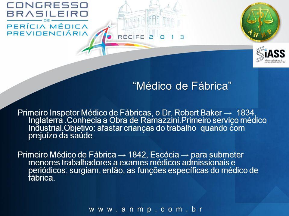 Médico de Fábrica Primeiro Inspetor Médico de Fábricas, o Dr. Robert Baker 1834, Inglaterra.Conhecia a Obra de Ramazzini.Primeiro serviço médico Indus