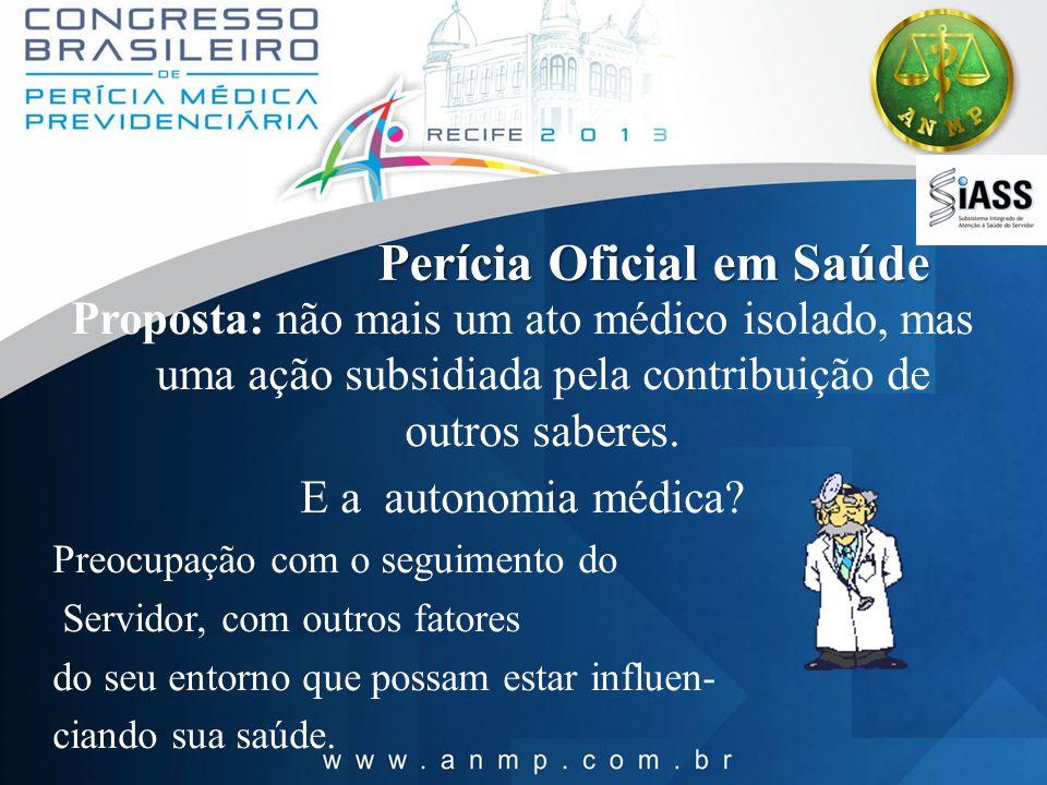 Perícia Oficial em Saúde Proposta: não mais um ato médico isolado, mas uma ação subsidiada pela contribuição de outros saberes. E a autonomia médica?