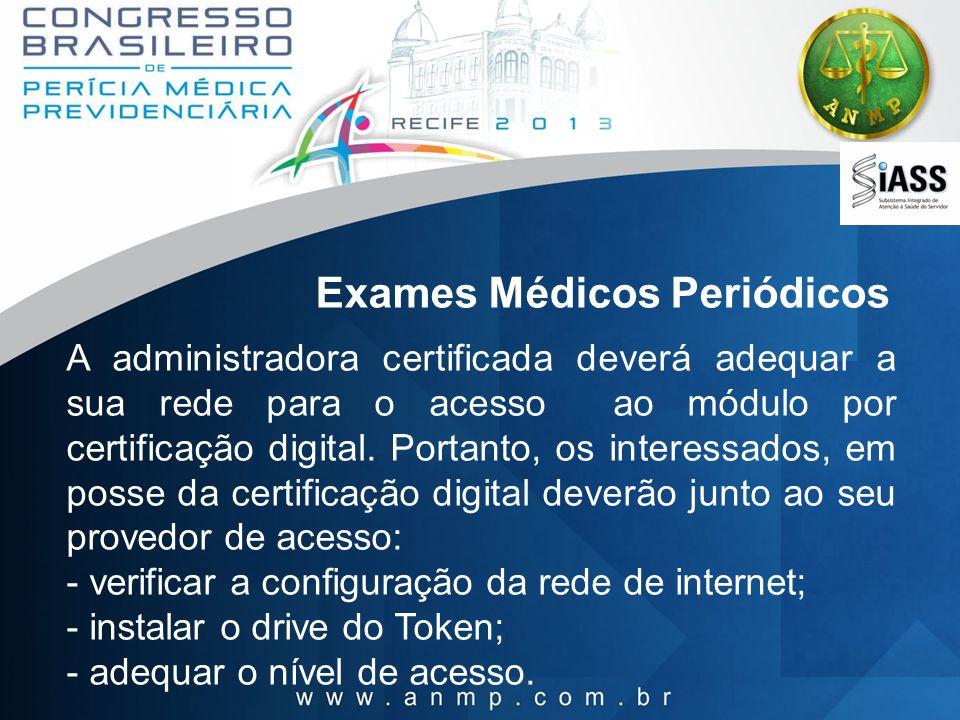 Exames Médicos Periódicos A administradora certificada deverá adequar a sua rede para o acesso ao módulo por certificação digital. Portanto, os intere