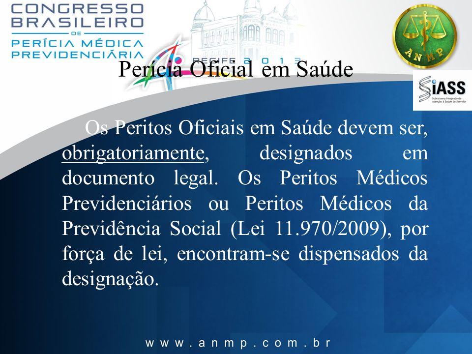 Perícia Oficial em Saúde Os Peritos Oficiais em Saúde devem ser, obrigatoriamente, designados em documento legal. Os Peritos Médicos Previdenciários o