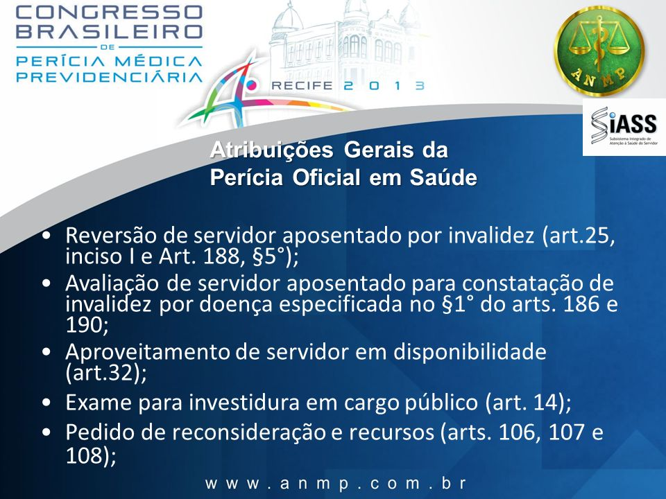 Atribuições Gerais da Perícia Oficial em Saúde Reversão de servidor aposentado por invalidez (art.25, inciso I e Art. 188, §5°); Avaliação de servidor