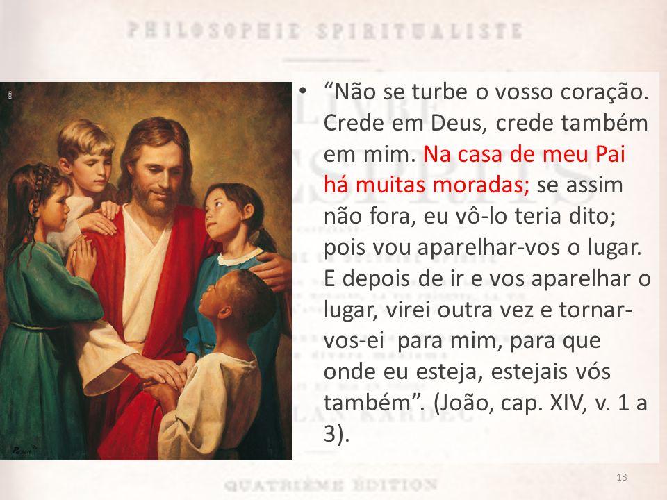 Não se turbe o vosso coração. Crede em Deus, crede também em mim. Na casa de meu Pai há muitas moradas; se assim não fora, eu vô-lo teria dito; pois v