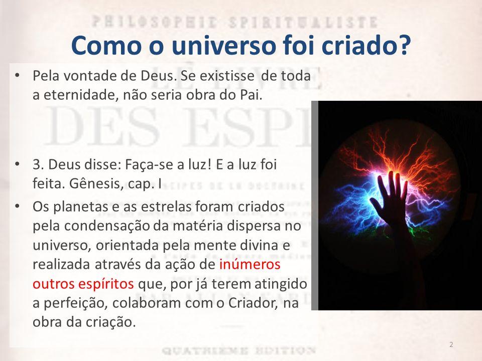 Como o universo foi criado? Pela vontade de Deus. Se existisse de toda a eternidade, não seria obra do Pai. 3. Deus disse: Faça-se a luz! E a luz foi