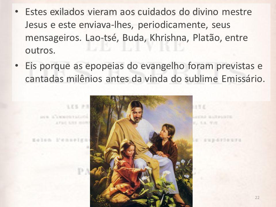 22 Estes exilados vieram aos cuidados do divino mestre Jesus e este enviava-lhes, periodicamente, seus mensageiros. Lao-tsé, Buda, Khrishna, Platão, e