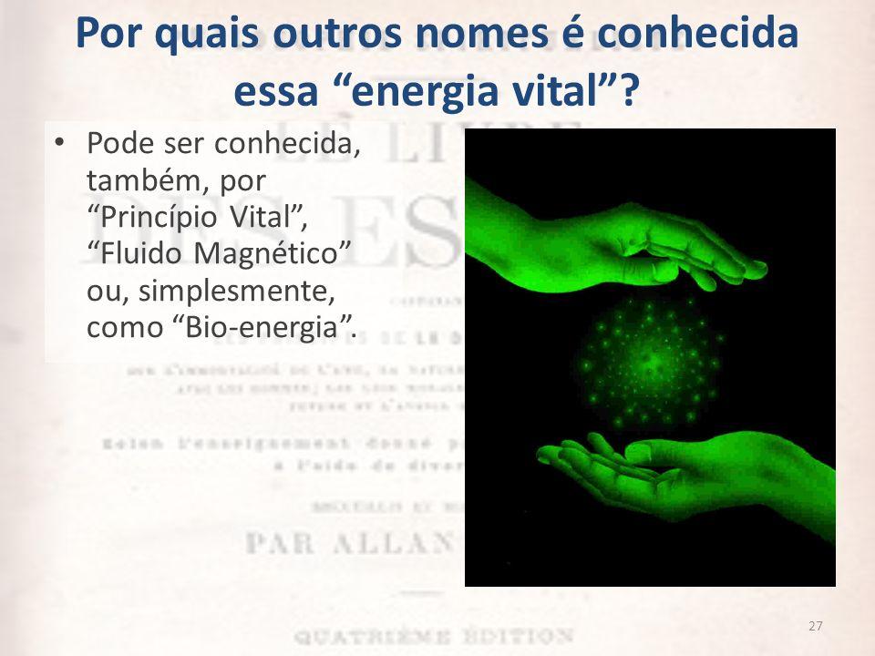 Por quais outros nomes é conhecida essa energia vital? Pode ser conhecida, também, por Princípio Vital, Fluido Magnético ou, simplesmente, como Bio-en