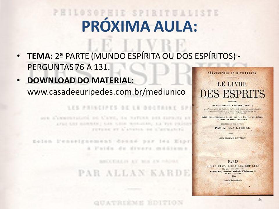 PRÓXIMA AULA: TEMA: 2ª PARTE (MUNDO ESPÍRITA OU DOS ESPÍRITOS) - PERGUNTAS 76 A 131. DOWNLOAD DO MATERIAL: www.casadeeuripedes.com.br/mediunico 36