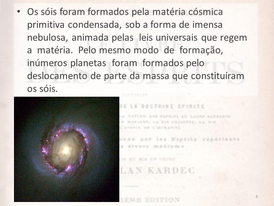 4 Os sóis foram formados pela matéria cósmica primitiva condensada, sob a forma de imensa nebulosa, animada pelas leis universais que regem a matéria.